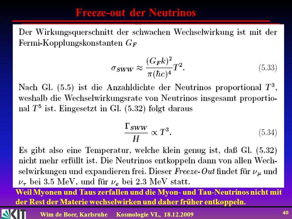 Wim de Boer, KarlsruheKosmologie VL, 18.12.2009 40 Freeze-out der Neutrinos Weil Myonen und Taus zerfallen und die Myon- und Tau-Neutrinos nicht mit d