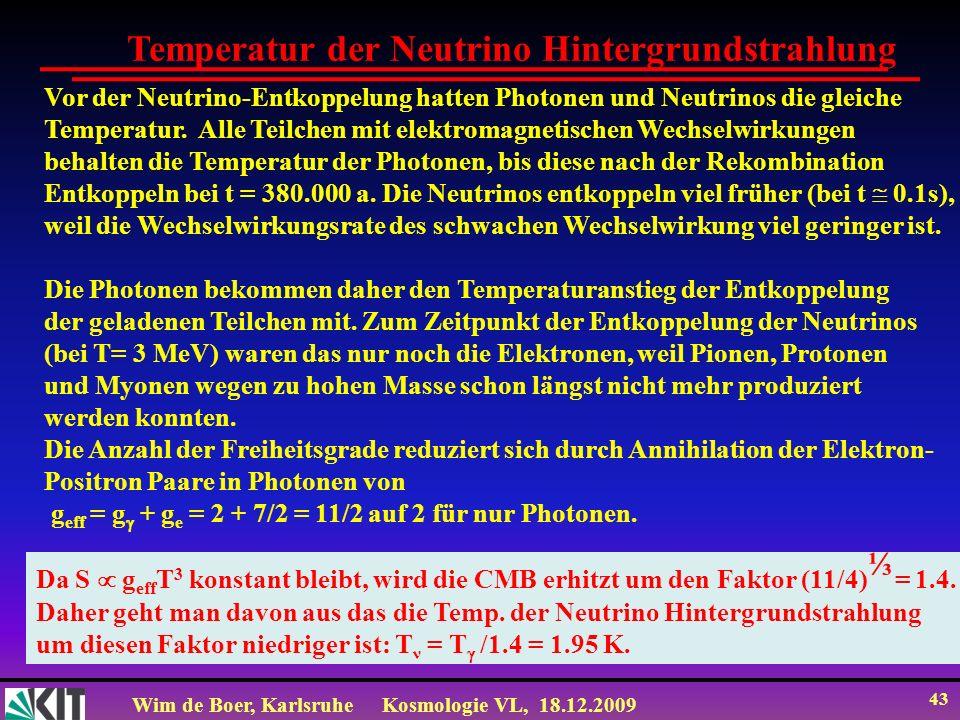Wim de Boer, KarlsruheKosmologie VL, 18.12.2009 43 Temperatur der Neutrino Hintergrundstrahlung Vor der Neutrino-Entkoppelung hatten Photonen und Neut