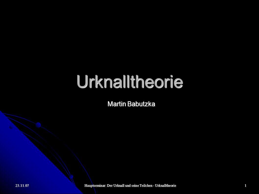 23.11.07Hauptseminar: Der Urknall und seine Teilchen - Urknalltheorie1 Urknalltheorie Martin Babutzka