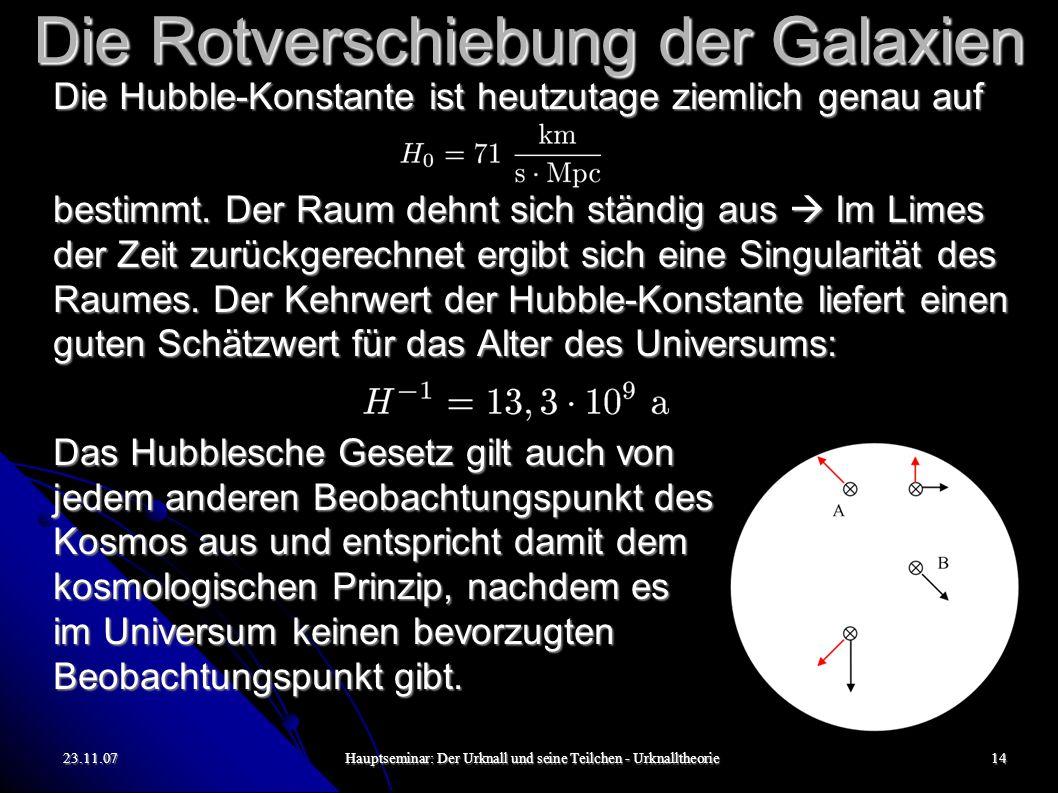 23.11.07Hauptseminar: Der Urknall und seine Teilchen - Urknalltheorie14 Die Rotverschiebung der Galaxien Die Hubble-Konstante ist heutzutage ziemlich genau auf bestimmt.