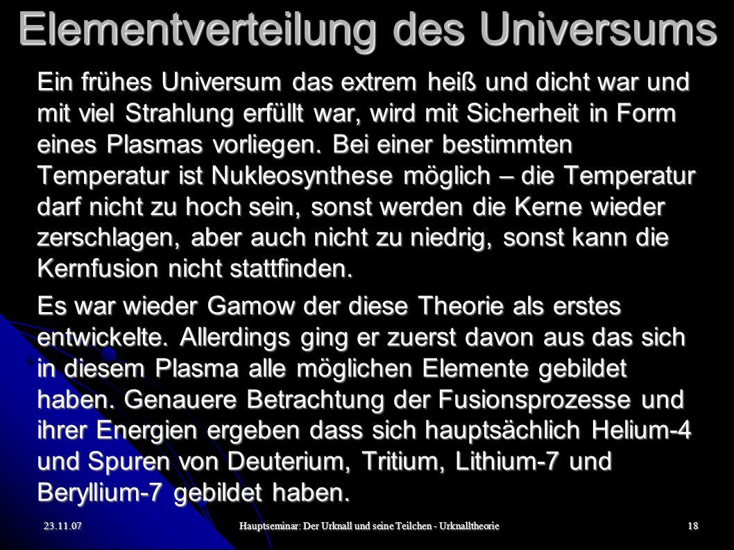23.11.07Hauptseminar: Der Urknall und seine Teilchen - Urknalltheorie18 Elementverteilung des Universums Ein frühes Universum das extrem heiß und dicht war und mit viel Strahlung erfüllt war, wird mit Sicherheit in Form eines Plasmas vorliegen.