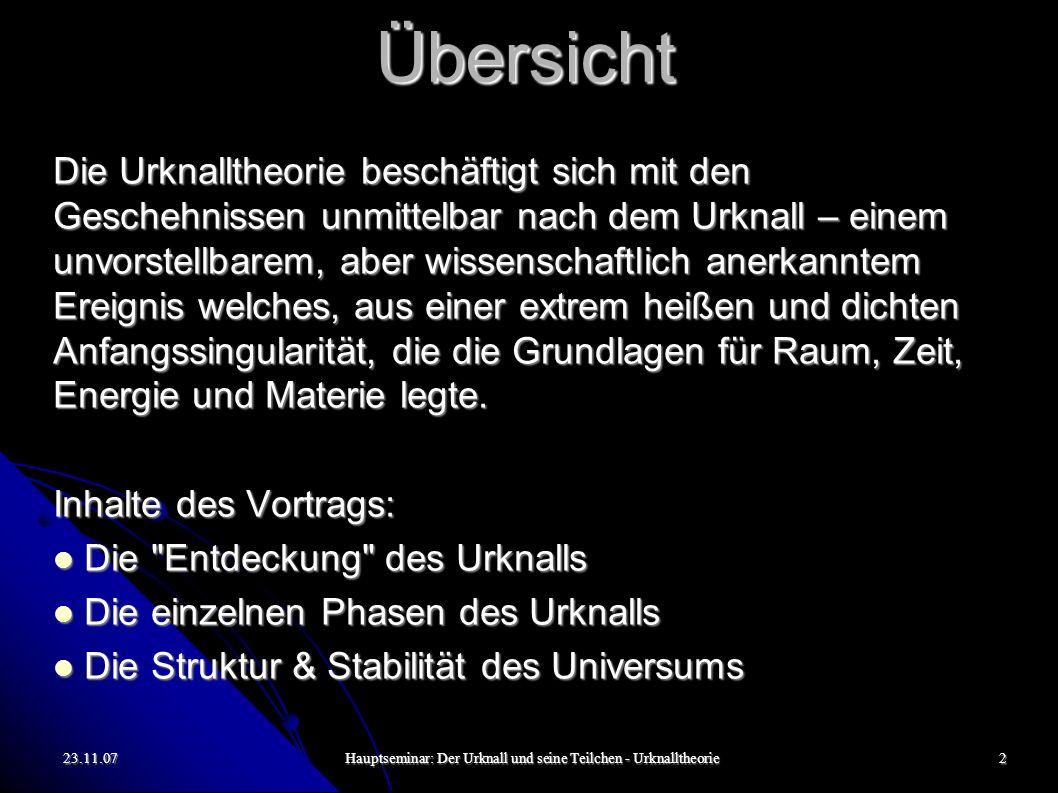 23.11.07Hauptseminar: Der Urknall und seine Teilchen - Urknalltheorie2 Übersicht Die Urknalltheorie beschäftigt sich mit den Geschehnissen unmittelbar