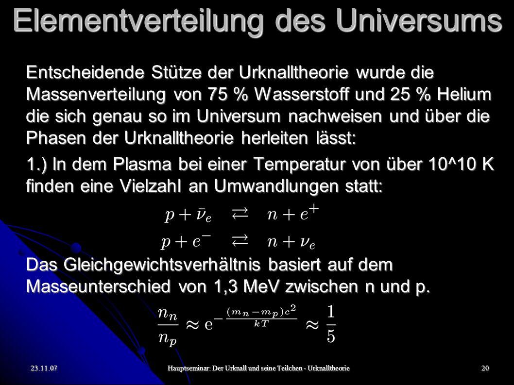 23.11.07Hauptseminar: Der Urknall und seine Teilchen - Urknalltheorie20 Elementverteilung des Universums Entscheidende Stütze der Urknalltheorie wurde die Massenverteilung von 75 % Wasserstoff und 25 % Helium die sich genau so im Universum nachweisen und über die Phasen der Urknalltheorie herleiten lässt: 1.) In dem Plasma bei einer Temperatur von über 10^10 K finden eine Vielzahl an Umwandlungen statt: Das Gleichgewichtsverhältnis basiert auf dem Masseunterschied von 1,3 MeV zwischen n und p.