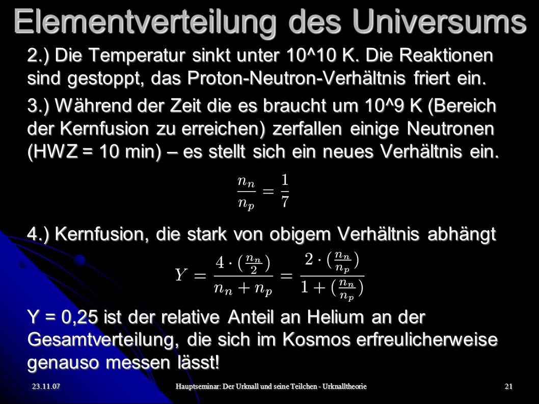 23.11.07Hauptseminar: Der Urknall und seine Teilchen - Urknalltheorie21 Elementverteilung des Universums 2.) Die Temperatur sinkt unter 10^10 K.