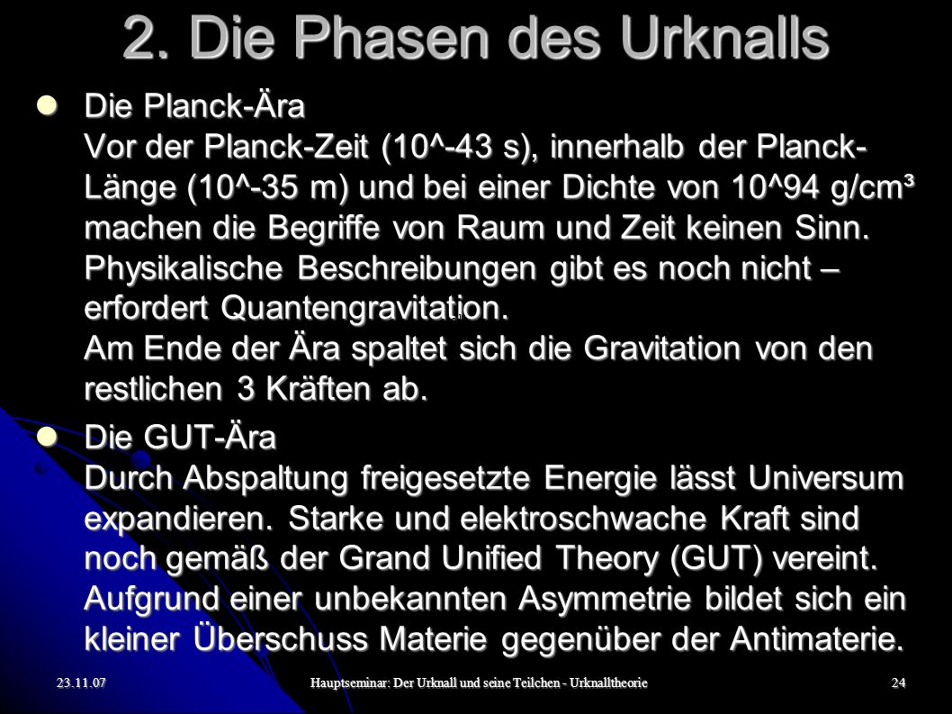 23.11.07Hauptseminar: Der Urknall und seine Teilchen - Urknalltheorie24 2. Die Phasen des Urknalls Die Planck-Ära Vor der Planck-Zeit (10^-43 s), inne