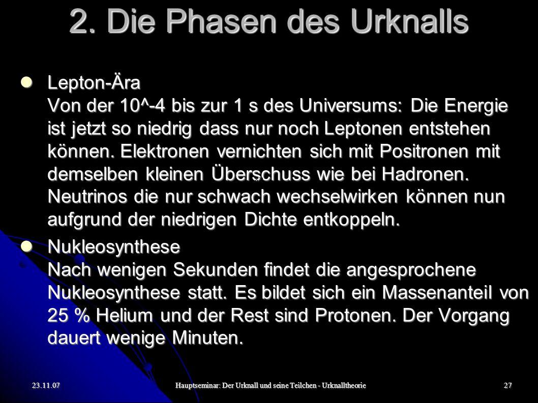 23.11.07Hauptseminar: Der Urknall und seine Teilchen - Urknalltheorie27 2. Die Phasen des Urknalls Lepton-Ära Von der 10^-4 bis zur 1 s des Universums