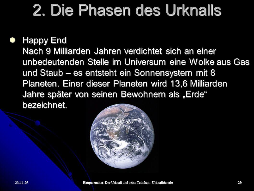 23.11.07Hauptseminar: Der Urknall und seine Teilchen - Urknalltheorie29 2. Die Phasen des Urknalls Happy End Nach 9 Milliarden Jahren verdichtet sich