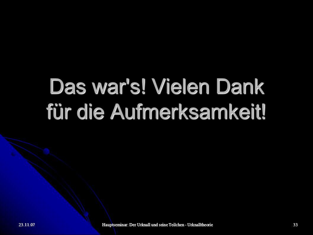 23.11.07Hauptseminar: Der Urknall und seine Teilchen - Urknalltheorie33 Das war's! Vielen Dank für die Aufmerksamkeit!