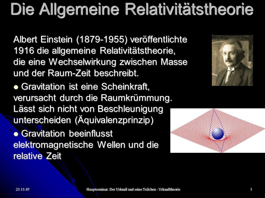 23.11.07Hauptseminar: Der Urknall und seine Teilchen - Urknalltheorie5 Die Allgemeine Relativitätstheorie Albert Einstein (1879-1955) veröffentlichte 1916 die allgemeine Relativitätstheorie, die eine Wechselwirkung zwischen Masse und der Raum-Zeit beschreibt.