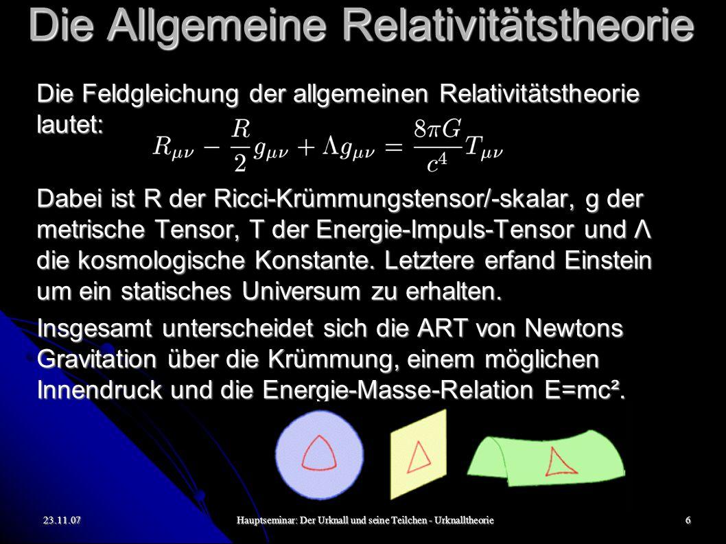 23.11.07Hauptseminar: Der Urknall und seine Teilchen - Urknalltheorie6 Die Allgemeine Relativitätstheorie Die Feldgleichung der allgemeinen Relativitätstheorie lautet: Dabei ist R der Ricci-Krümmungstensor/-skalar, g der metrische Tensor, T der Energie-Impuls-Tensor und Λ die kosmologische Konstante.