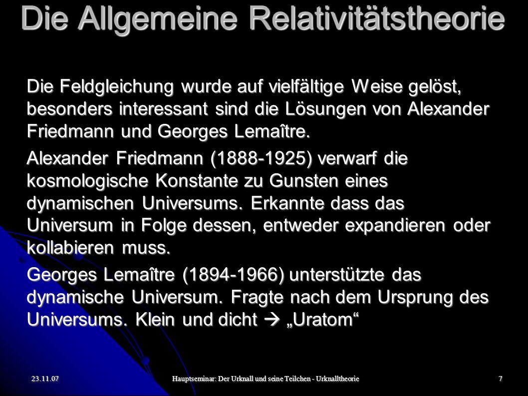 23.11.07Hauptseminar: Der Urknall und seine Teilchen - Urknalltheorie7 Die Allgemeine Relativitätstheorie Die Feldgleichung wurde auf vielfältige Weise gelöst, besonders interessant sind die Lösungen von Alexander Friedmann und Georges Lemaître.