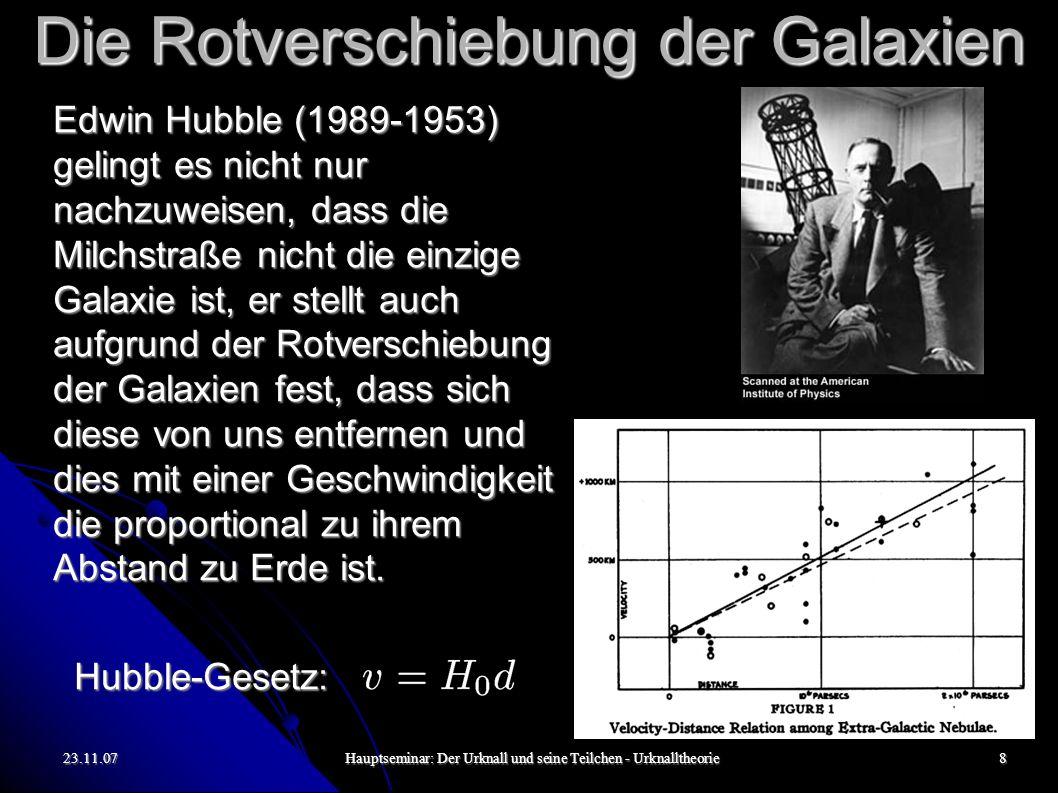23.11.07Hauptseminar: Der Urknall und seine Teilchen - Urknalltheorie8 Die Rotverschiebung der Galaxien Edwin Hubble (1989-1953) gelingt es nicht nur nachzuweisen, dass die Milchstraße nicht die einzige Galaxie ist, er stellt auch aufgrund der Rotverschiebung der Galaxien fest, dass sich diese von uns entfernen und dies mit einer Geschwindigkeit die proportional zu ihrem Abstand zu Erde ist.
