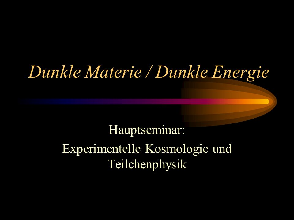 Dunkle Materie / Dunkle Energie Hauptseminar: Experimentelle Kosmologie und Teilchenphysik