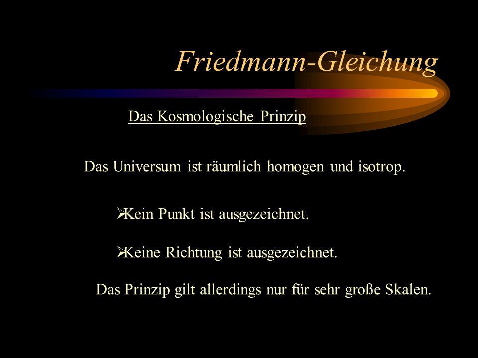 Friedmann-Gleichung Das Kosmologische Prinzip Das Universum ist räumlich homogen und isotrop. Kein Punkt ist ausgezeichnet. Keine Richtung ist ausgeze