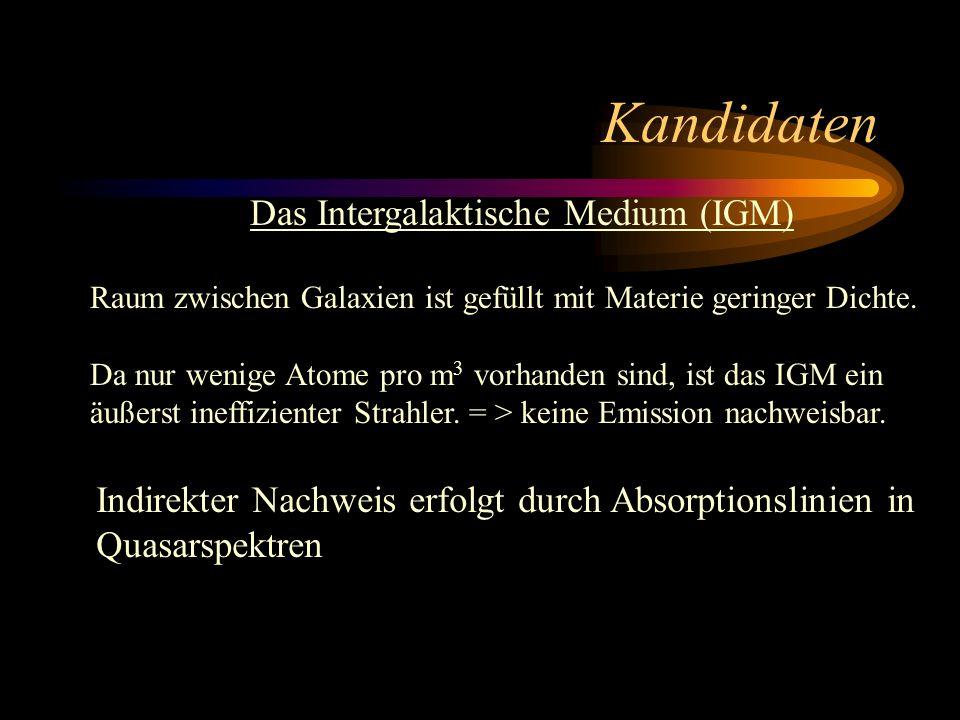 Kandidaten Das Intergalaktische Medium (IGM) Raum zwischen Galaxien ist gefüllt mit Materie geringer Dichte. Da nur wenige Atome pro m 3 vorhanden sin