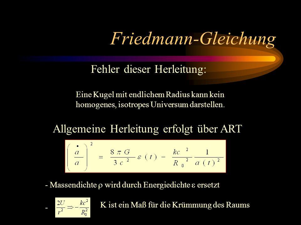 Friedmann-Gleichung Fehler dieser Herleitung: Eine Kugel mit endlichem Radius kann kein homogenes, isotropes Universum darstellen. Allgemeine Herleitu