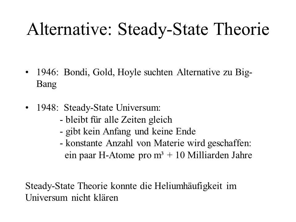 Alternative: Steady-State Theorie 1946: Bondi, Gold, Hoyle suchten Alternative zu Big- Bang 1948: Steady-State Universum: - bleibt für alle Zeiten gle