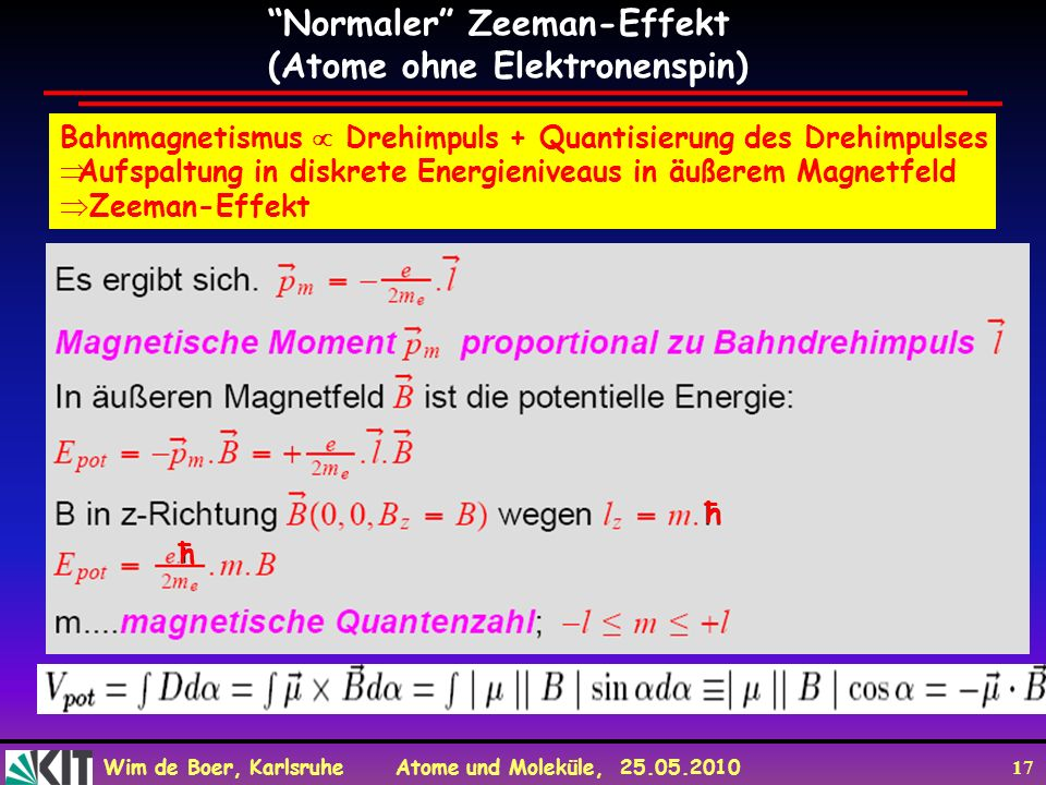 Wim de Boer, Karlsruhe Atome und Moleküle, 25.05.2010 17 Normaler Zeeman-Effekt (Atome ohne Elektronenspin) Bahnmagnetismus Drehimpuls + Quantisierung
