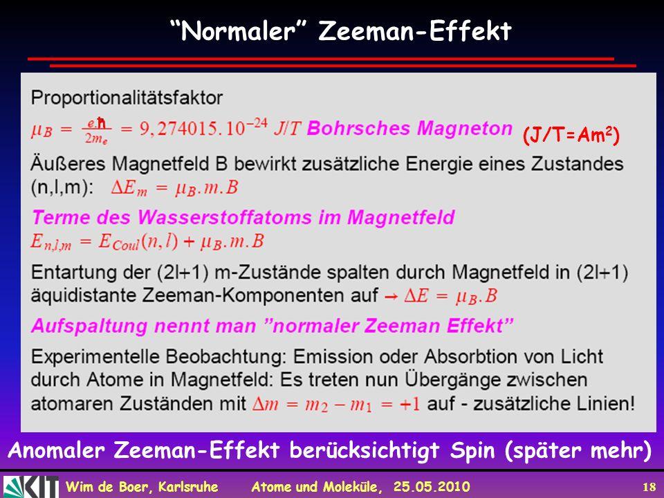Wim de Boer, Karlsruhe Atome und Moleküle, 25.05.2010 18 Normaler Zeeman-Effekt ħ (J/T=Am 2 ) Anomaler Zeeman-Effekt berücksichtigt Spin (später mehr)