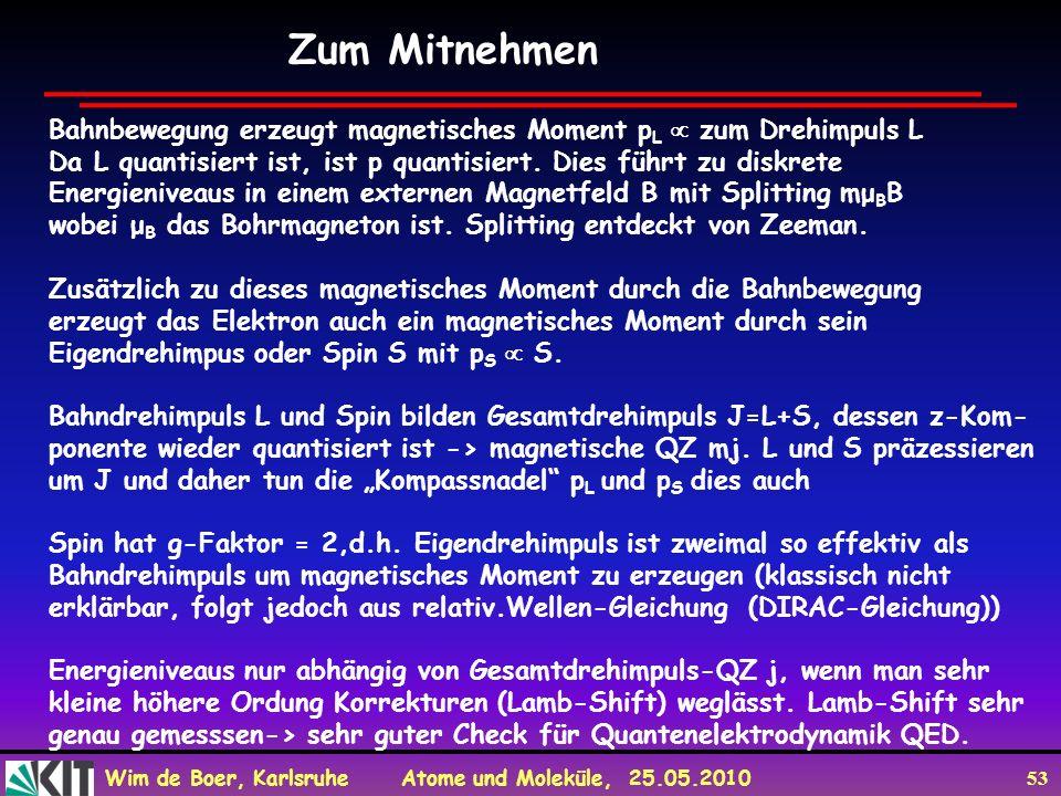 Wim de Boer, Karlsruhe Atome und Moleküle, 25.05.2010 53 Zum Mitnehmen Bahnbewegung erzeugt magnetisches Moment p L zum Drehimpuls L Da L quantisiert