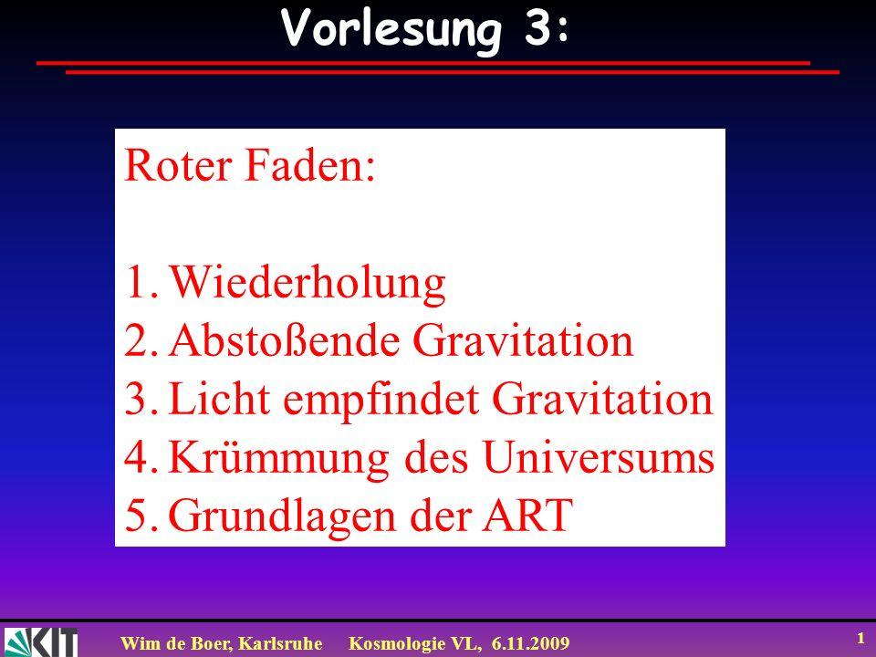 Wim de Boer, KarlsruheKosmologie VL, 6.11.2009 1 Vorlesung 3: Roter Faden: 1.Wiederholung 2.Abstoßende Gravitation 3.Licht empfindet Gravitation 4.Krümmung des Universums 5.Grundlagen der ART