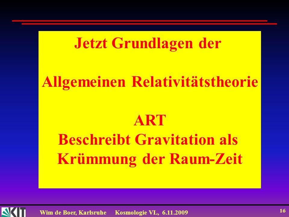 Wim de Boer, KarlsruheKosmologie VL, 6.11.2009 16 Jetzt Grundlagen der Allgemeinen Relativitätstheorie ART Beschreibt Gravitation als Krümmung der Raum-Zeit