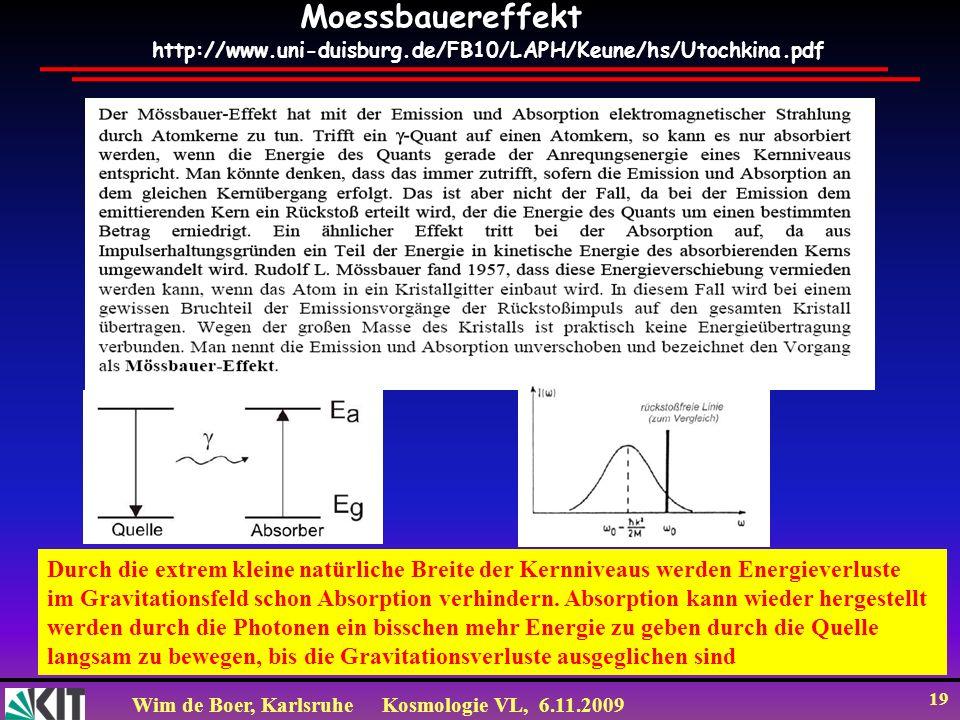 Wim de Boer, KarlsruheKosmologie VL, 6.11.2009 19 http://www.uni-duisburg.de/FB10/LAPH/Keune/hs/Utochkina.pdf Moessbauereffekt Durch die extrem kleine natürliche Breite der Kernniveaus werden Energieverluste im Gravitationsfeld schon Absorption verhindern.