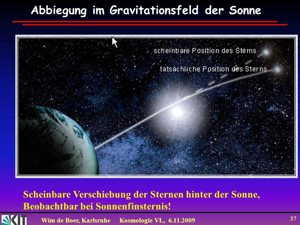 Wim de Boer, KarlsruheKosmologie VL, 6.11.2009 27 Abbiegung im Gravitationsfeld der Sonne Scheinbare Verschiebung der Sternen hinter der Sonne, Beobachtbar bei Sonnenfinsternis!