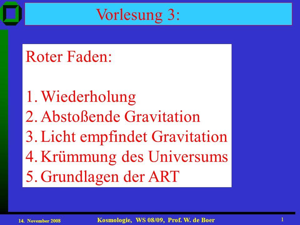 14. November 2008 Kosmologie, WS 08/09, Prof. W. de Boer 1 Vorlesung 3: Roter Faden: 1.Wiederholung 2.Abstoßende Gravitation 3.Licht empfindet Gravita