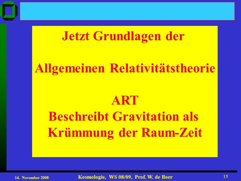 14. November 2008 Kosmologie, WS 08/09, Prof. W. de Boer 15 Jetzt Grundlagen der Allgemeinen Relativitätstheorie ART Beschreibt Gravitation als Krümmu
