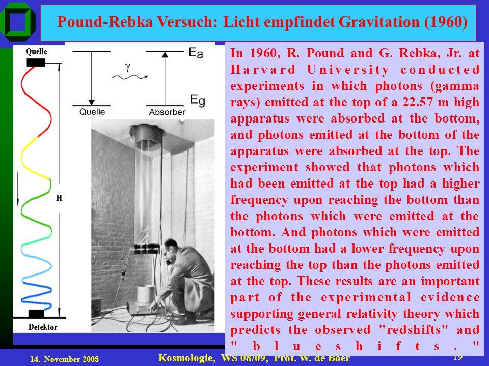 14. November 2008 Kosmologie, WS 08/09, Prof. W. de Boer 19 Pound-Rebka Versuch: Licht empfindet Gravitation (1960) In 1960, R. Pound and G. Rebka, Jr