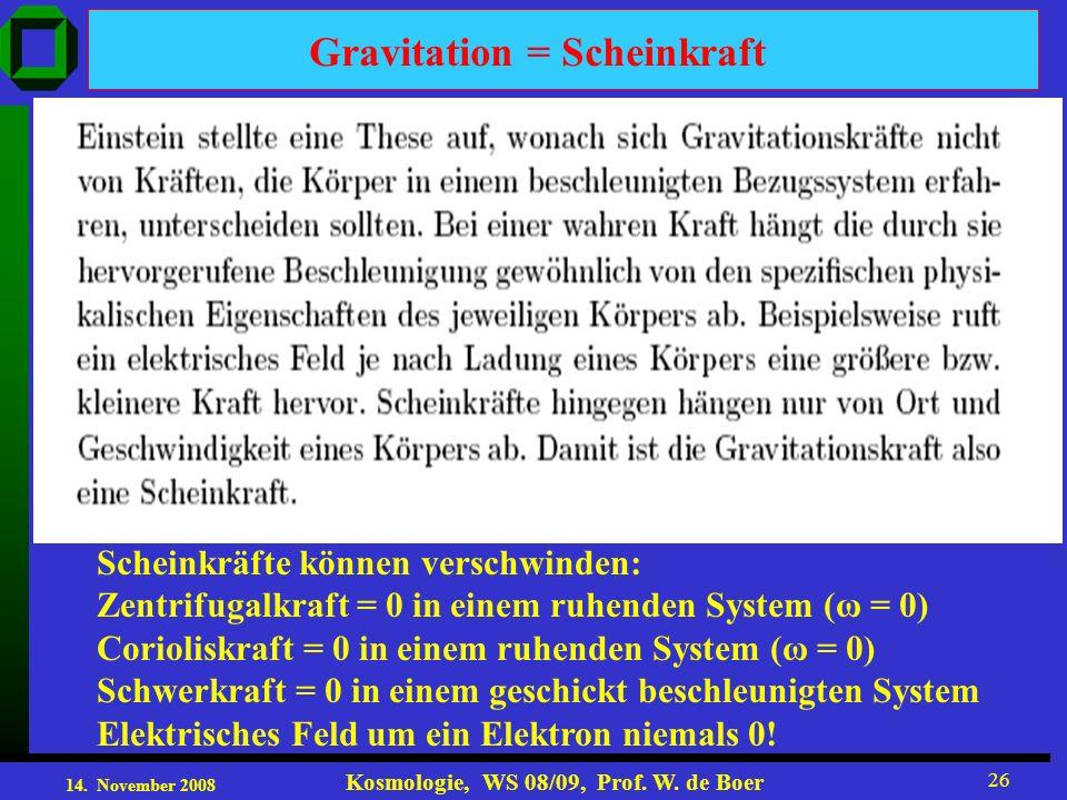 14. November 2008 Kosmologie, WS 08/09, Prof. W. de Boer 26 Gravitation = Scheinkraft Scheinkräfte können verschwinden: Zentrifugalkraft = 0 in einem