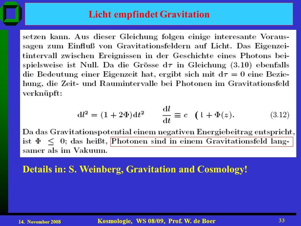14. November 2008 Kosmologie, WS 08/09, Prof. W. de Boer 33 Licht empfindet Gravitation Details in: S. Weinberg, Gravitation and Cosmology! (