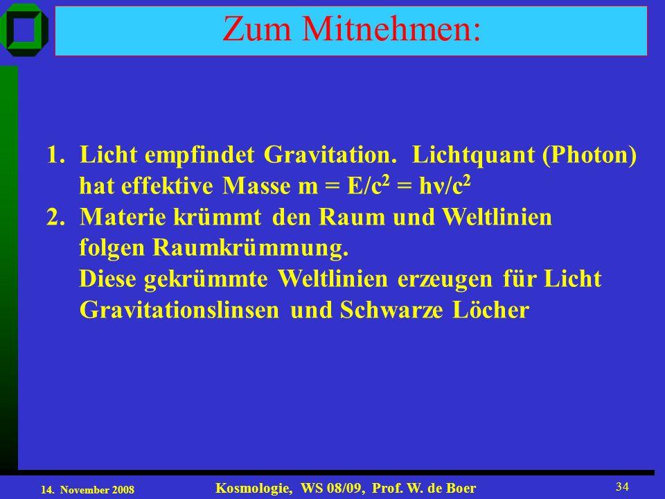 14. November 2008 Kosmologie, WS 08/09, Prof. W. de Boer 34 Zum Mitnehmen: 1.Licht empfindet Gravitation. Lichtquant (Photon) hat effektive Masse m =