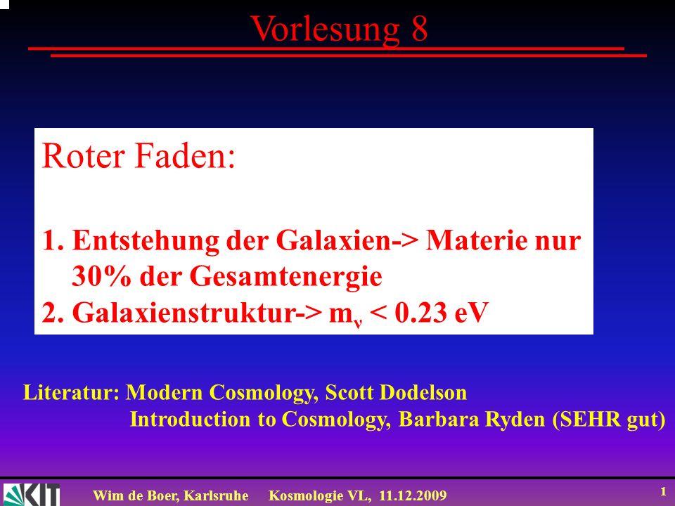 Wim de Boer, KarlsruheKosmologie VL, 11.12.2009 1 Vorlesung 8 Roter Faden: 1. Entstehung der Galaxien-> Materie nur 30% der Gesamtenergie 2. Galaxiens