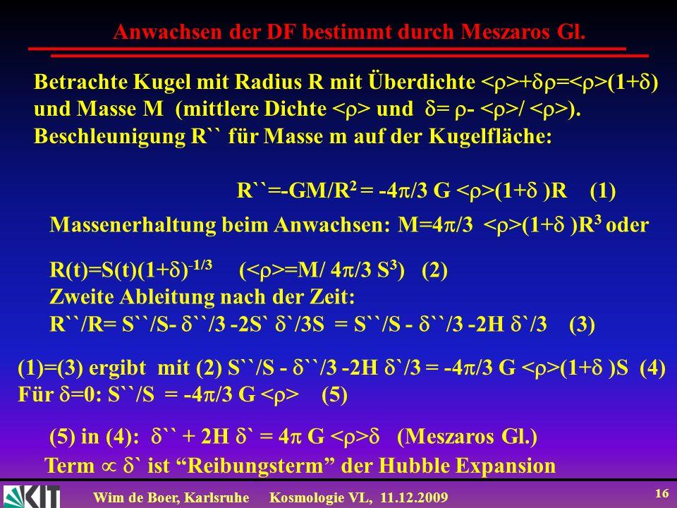 Wim de Boer, KarlsruheKosmologie VL, 11.12.2009 16 Betrachte Kugel mit Radius R mit Überdichte + = (1+ ) und Masse M (mittlere Dichte und = - / ).