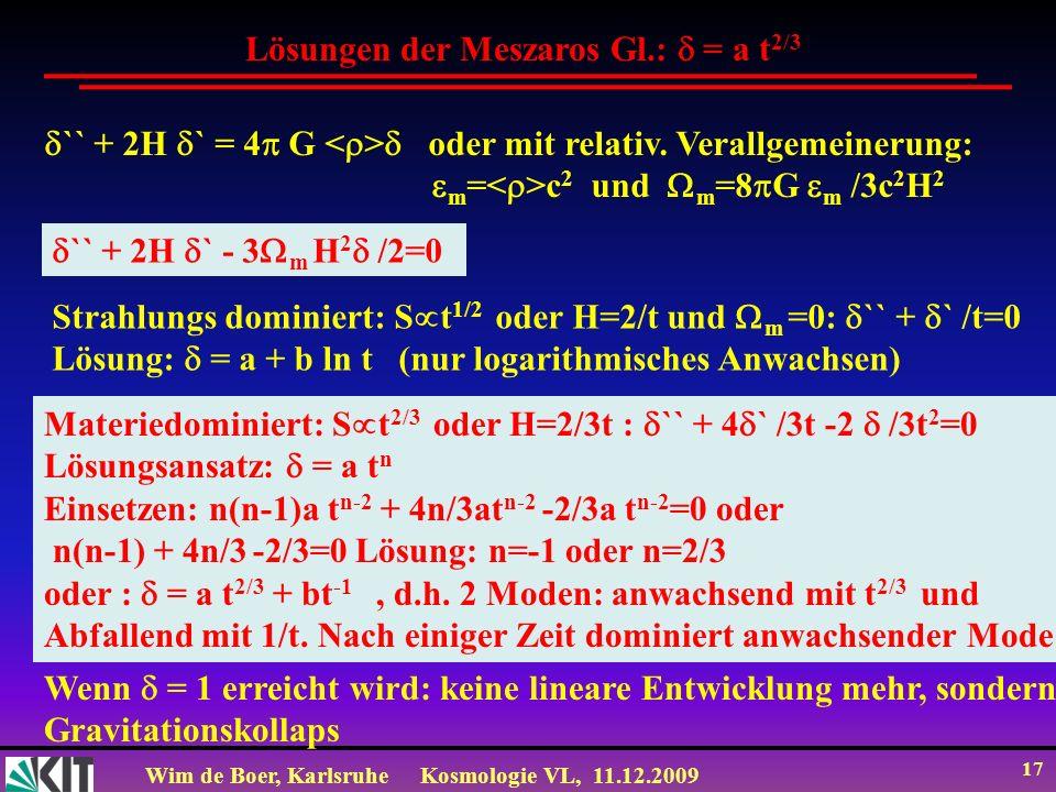 Wim de Boer, KarlsruheKosmologie VL, 11.12.2009 17 Lösungen der Meszaros Gl.: = a t 2/3 `` + 2H ` = 4 G oder mit relativ. Verallgemeinerung: m = c 2 u