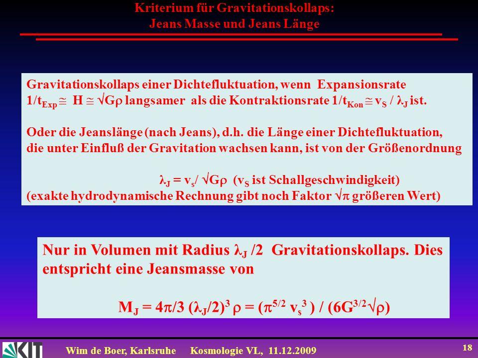 Wim de Boer, KarlsruheKosmologie VL, 11.12.2009 18 Kriterium für Gravitationskollaps: Jeans Masse und Jeans Länge Gravitationskollaps einer Dichtefluk