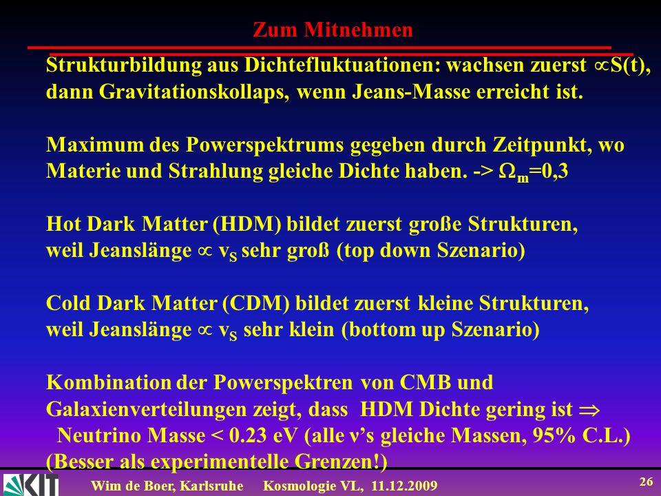 Wim de Boer, KarlsruheKosmologie VL, 11.12.2009 26 Strukturbildung aus Dichtefluktuationen: wachsen zuerst S(t), dann Gravitationskollaps, wenn Jeans-