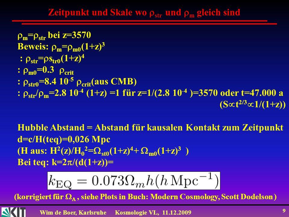 Wim de Boer, KarlsruheKosmologie VL, 11.12.2009 9 Zeitpunkt und Skale wo str und m gleich sind m = str bei z=3570 Beweis: m = m0 (1+z) 3 : str = s tr0