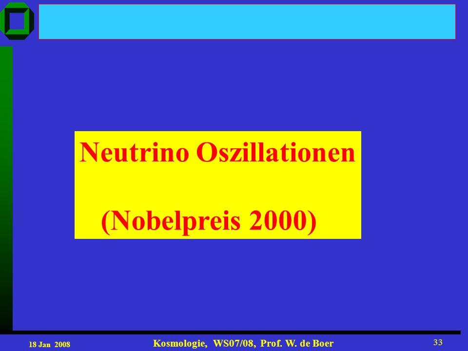 18 Jan 2008 Kosmologie, WS07/08, Prof. W. de Boer 33 Neutrino Oszillationen (Nobelpreis 2000)