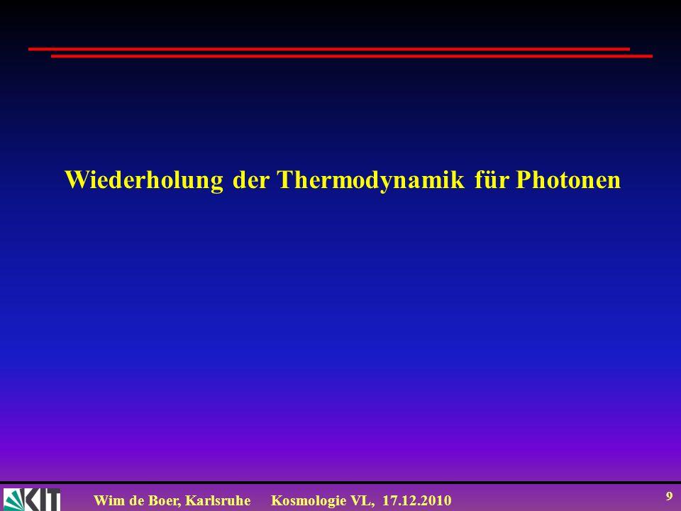 Wim de Boer, KarlsruheKosmologie VL, 17.12.2010 9 Wiederholung der Thermodynamik für Photonen