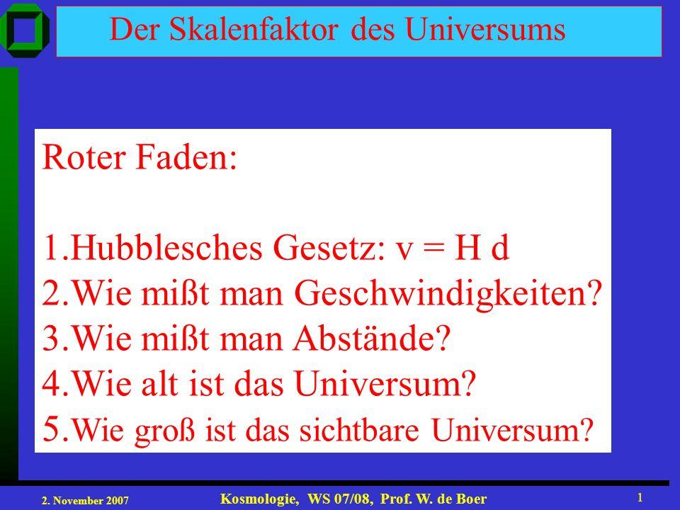 2. November 2007 Kosmologie, WS 07/08, Prof. W. de Boer 1 Der Skalenfaktor des Universums Roter Faden: 1.Hubblesches Gesetz: v = H d 2.Wie mißt man Ge