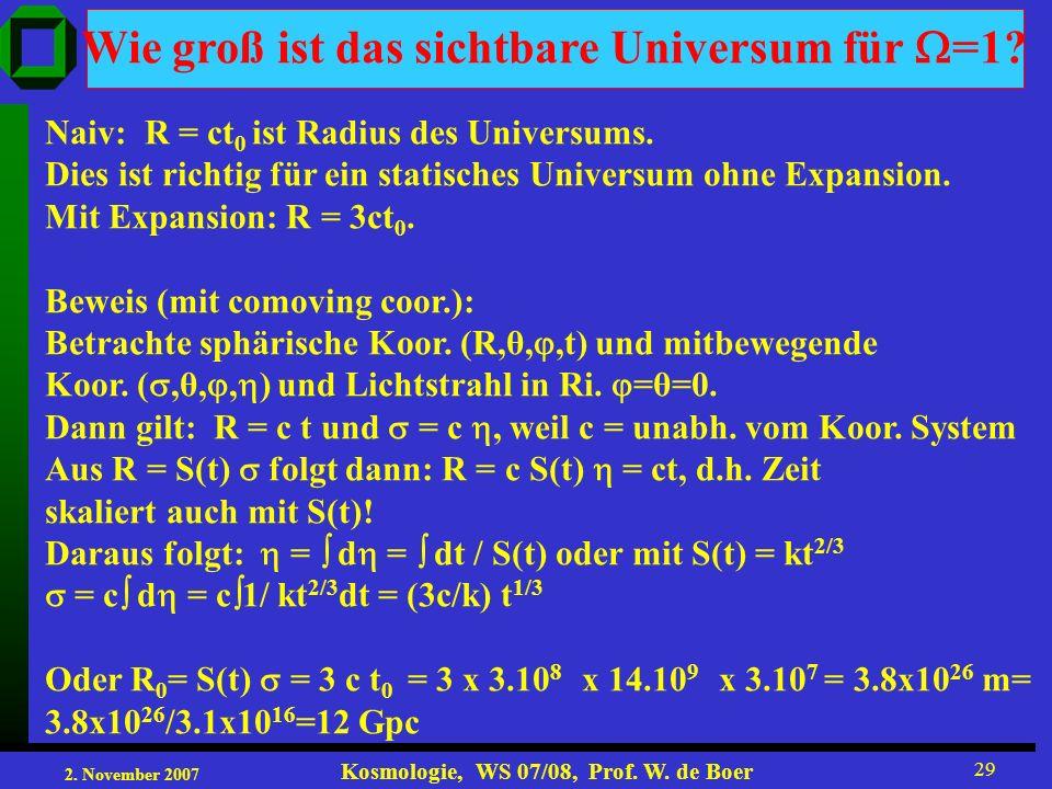 2. November 2007 Kosmologie, WS 07/08, Prof. W. de Boer 29 Wie groß ist das sichtbare Universum für =1? Naiv: R = ct 0 ist Radius des Universums. Dies