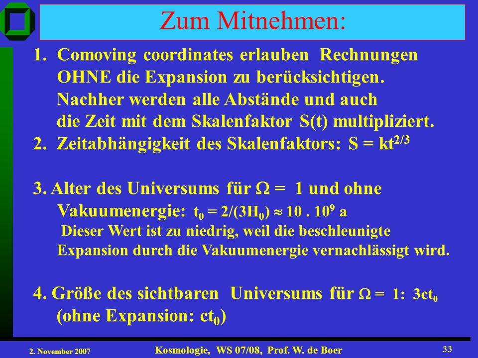 2. November 2007 Kosmologie, WS 07/08, Prof. W. de Boer 33 Zum Mitnehmen: 1.Comoving coordinates erlauben Rechnungen OHNE die Expansion zu berücksicht