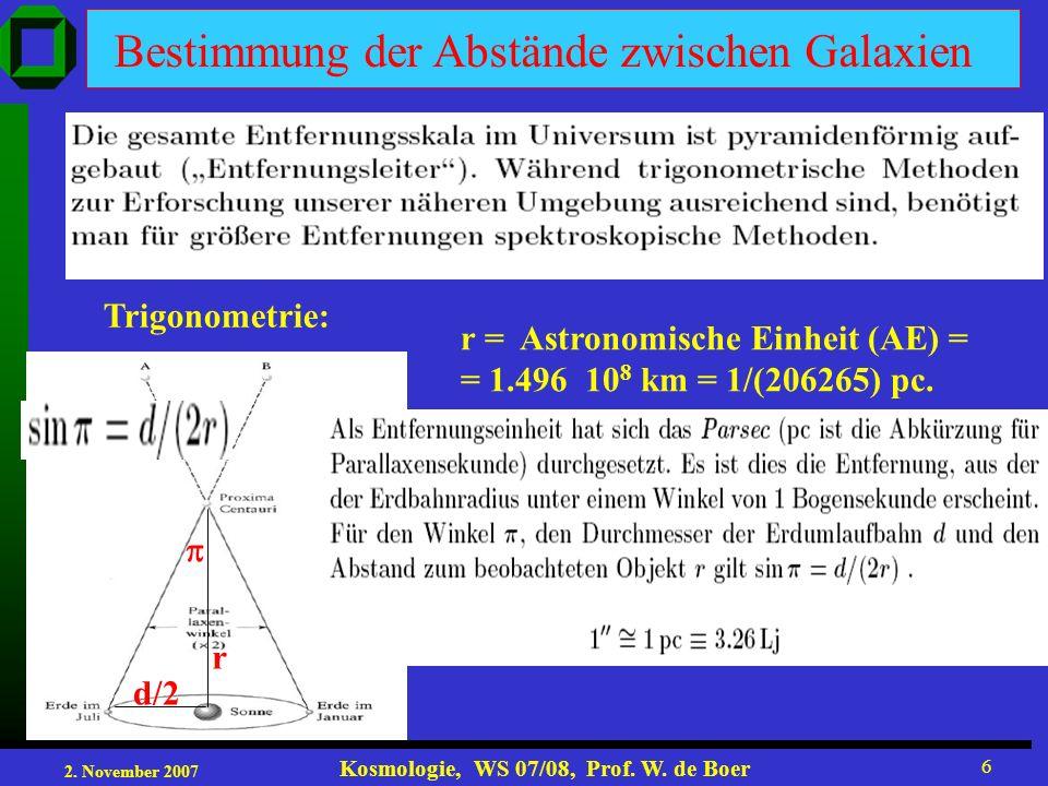 2. November 2007 Kosmologie, WS 07/08, Prof. W. de Boer 6 r d/2d/2 Bestimmung der Abstände zwischen Galaxien Trigonometrie: r = Astronomische Einheit