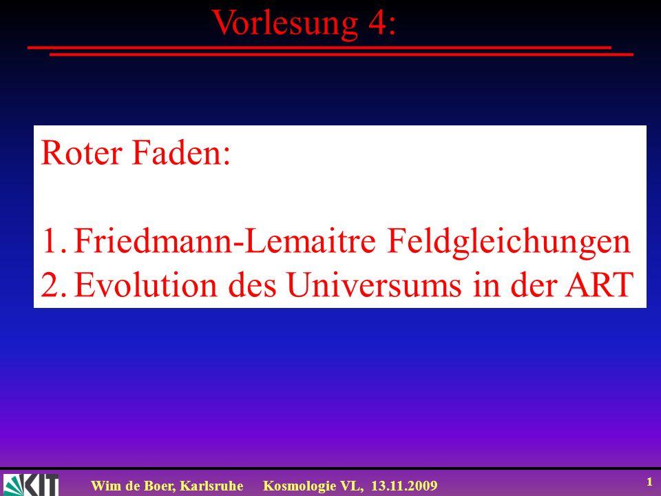 Wim de Boer, KarlsruheKosmologie VL, 13.11.2009 1 Vorlesung 4: Roter Faden: 1. Evolution des Universums Roter Faden: 1.Friedmann-Lemaitre Feldgleichun