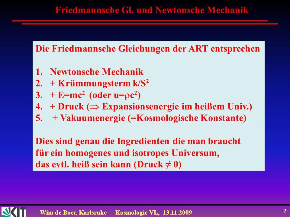Wim de Boer, KarlsruheKosmologie VL, 13.11.2009 2 Friedmannsche Gl. und Newtonsche Mechanik Die Friedmannsche Gleichungen der ART entsprechen 1.Newton