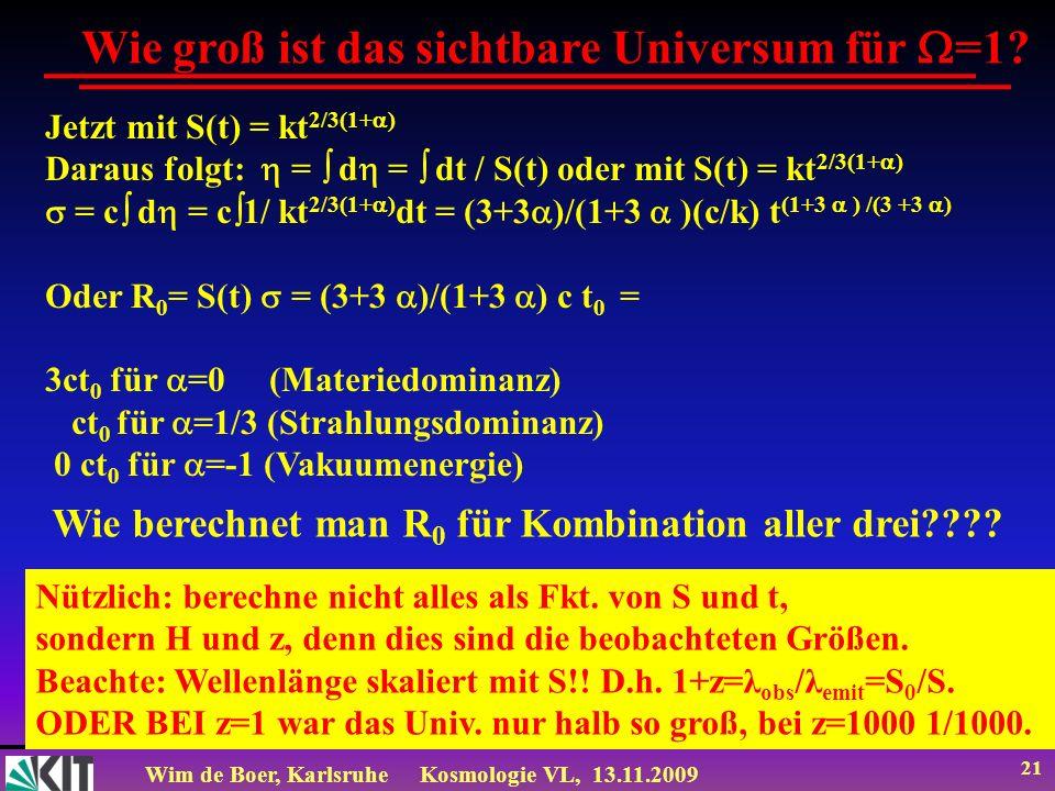 Wim de Boer, KarlsruheKosmologie VL, 13.11.2009 21 Wie groß ist das sichtbare Universum für =1? Jetzt mit S(t) = kt 2/3(1+ ) Daraus folgt: = d = dt /
