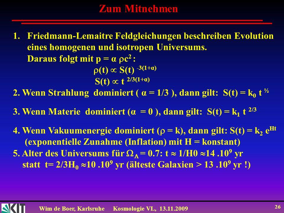 Wim de Boer, KarlsruheKosmologie VL, 13.11.2009 26 Zum Mitnehmen 1.Friedmann-Lemaitre Feldgleichungen beschreiben Evolution eines homogenen und isotro